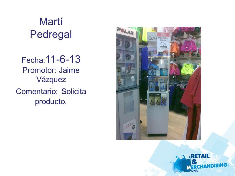Martí Pedregal Fecha: 11-6-13 Promotor: Jaime Vázquez Comentario: Solicita producto.