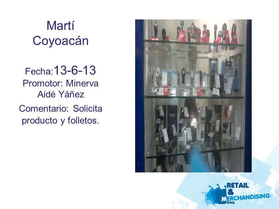 Martí Coyoacán Fecha: 13-6-13 Promotor: Minerva Aidé Yáñez Comentario: Solicita producto y folletos.