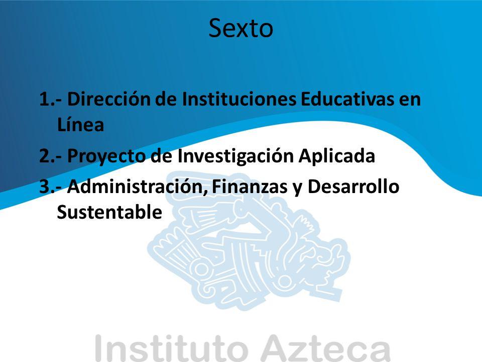 Sexto 1.- Dirección de Instituciones Educativas en Línea 2.- Proyecto de Investigación Aplicada 3.- Administración, Finanzas y Desarrollo Sustentable