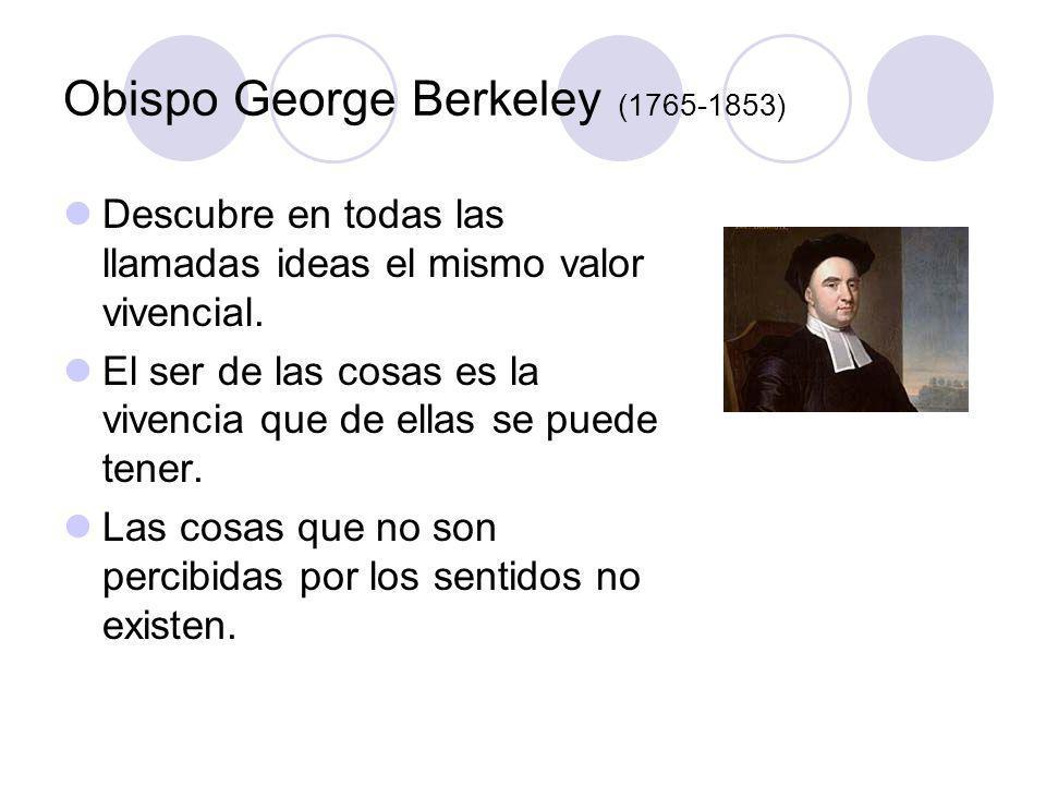 Obispo George Berkeley (1765-1853) Descubre en todas las llamadas ideas el mismo valor vivencial. El ser de las cosas es la vivencia que de ellas se p