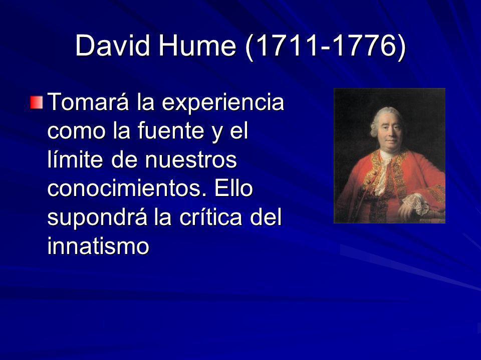 David Hume (1711-1776) Tomará la experiencia como la fuente y el límite de nuestros conocimientos. Ello supondrá la crítica del innatismo