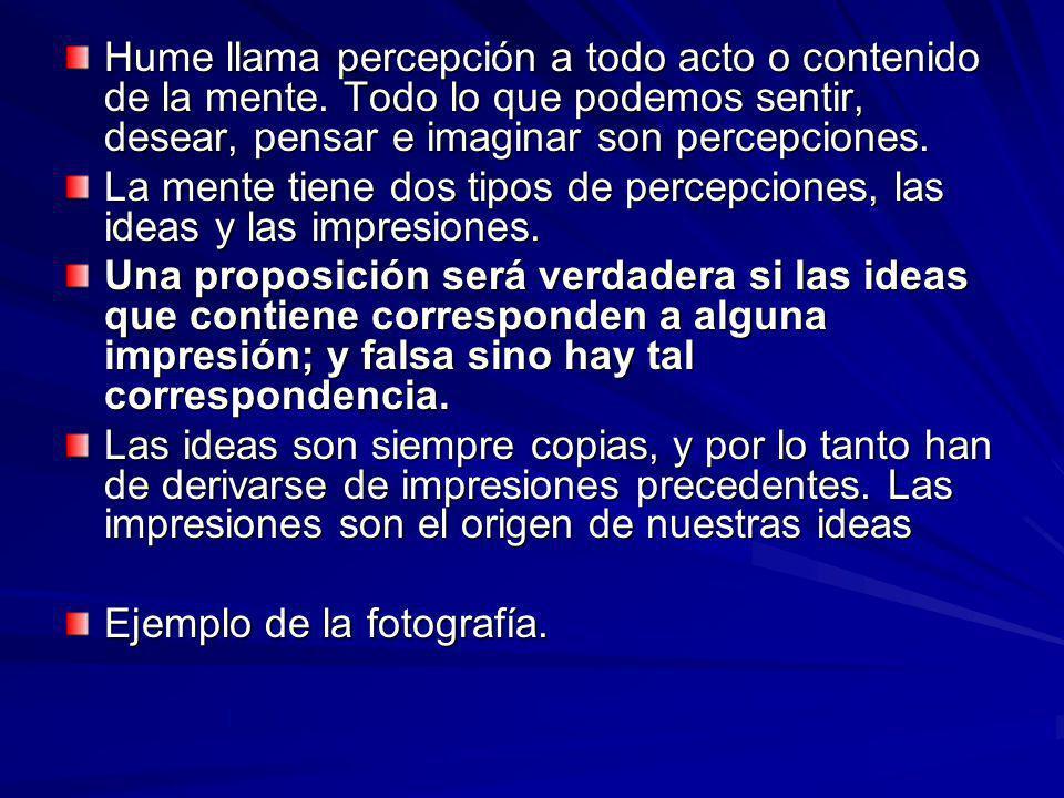 Hume llama percepción a todo acto o contenido de la mente. Todo lo que podemos sentir, desear, pensar e imaginar son percepciones. La mente tiene dos