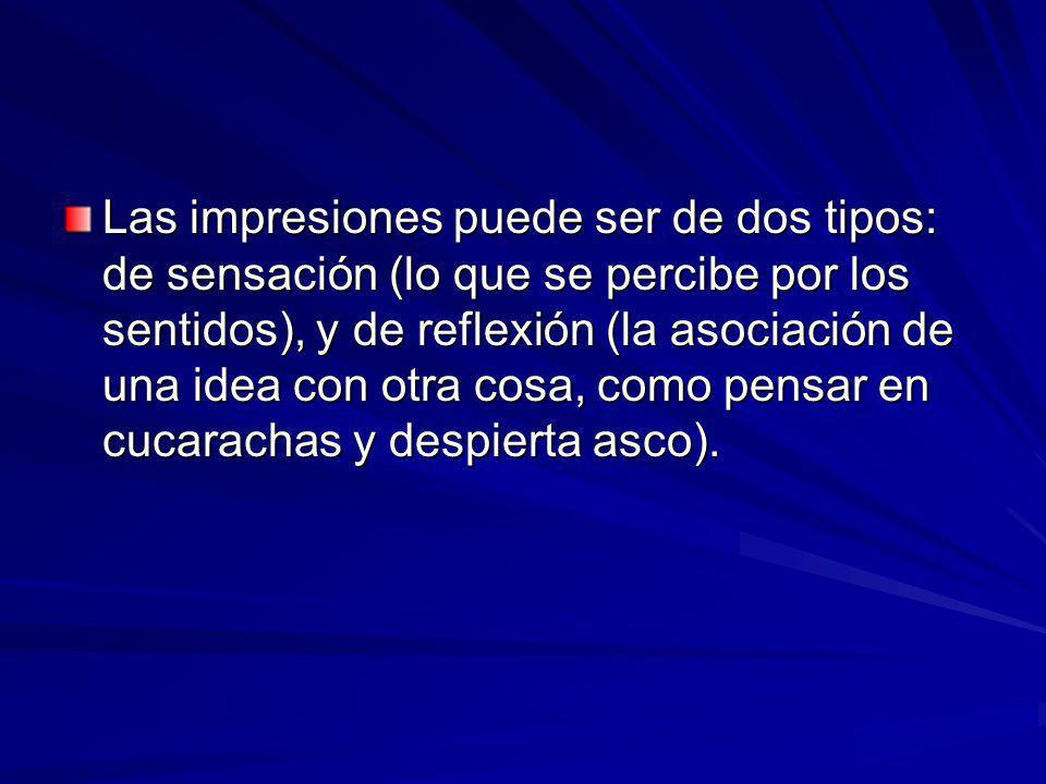 Las impresiones puede ser de dos tipos: de sensación (lo que se percibe por los sentidos), y de reflexión (la asociación de una idea con otra cosa, co