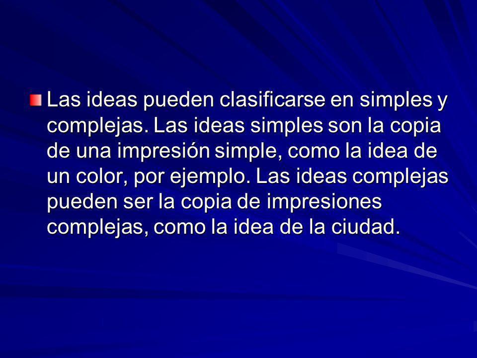 Las ideas pueden clasificarse en simples y complejas. Las ideas simples son la copia de una impresión simple, como la idea de un color, por ejemplo. L