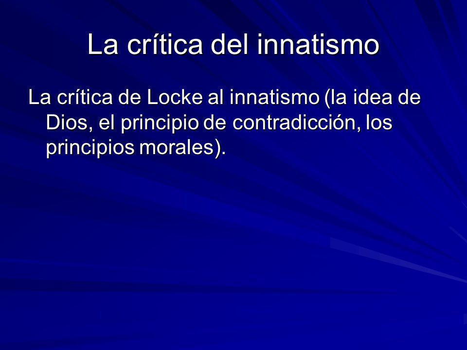 La crítica del innatismo La crítica de Locke al innatismo (la idea de Dios, el principio de contradicción, los principios morales).