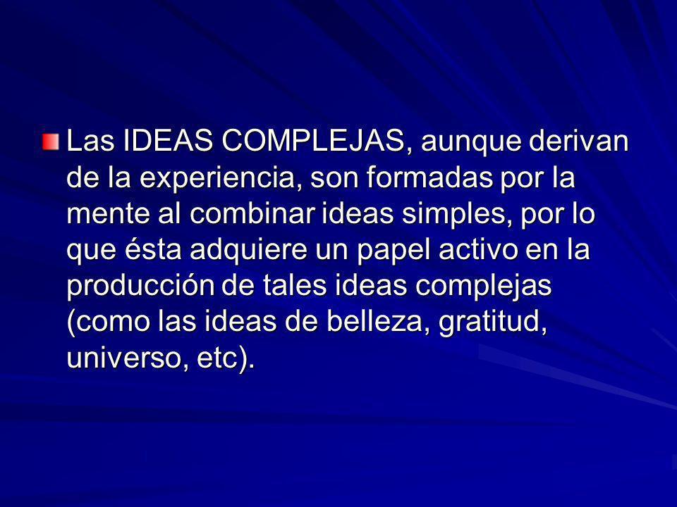 Las IDEAS COMPLEJAS, aunque derivan de la experiencia, son formadas por la mente al combinar ideas simples, por lo que ésta adquiere un papel activo e