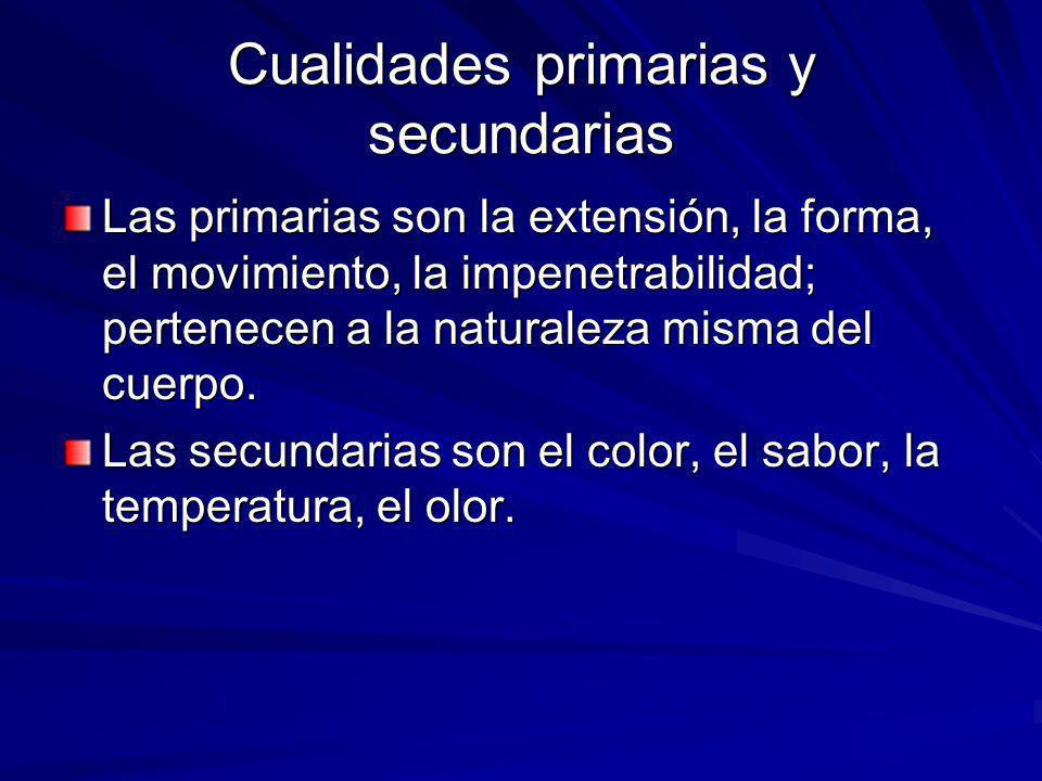 Cualidades primarias y secundarias Las primarias son la extensión, la forma, el movimiento, la impenetrabilidad; pertenecen a la naturaleza misma del