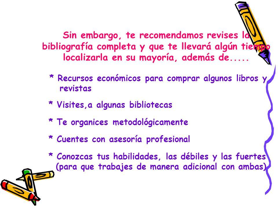 Sin embargo, te recomendamos revises la bibliografía completa y que te llevará algún tiempo localizarla en su mayoría, además de.....