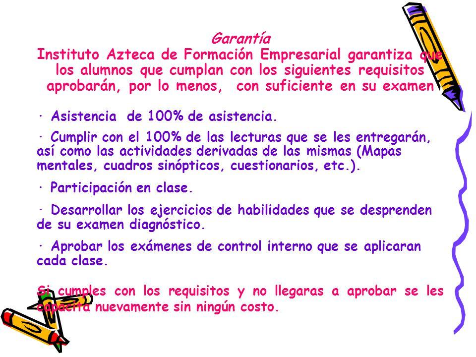 Garantía Instituto Azteca de Formación Empresarial garantiza que los alumnos que cumplan con los siguientes requisitos aprobarán, por lo menos, con suficiente en su examen · Asistencia de 100% de asistencia.