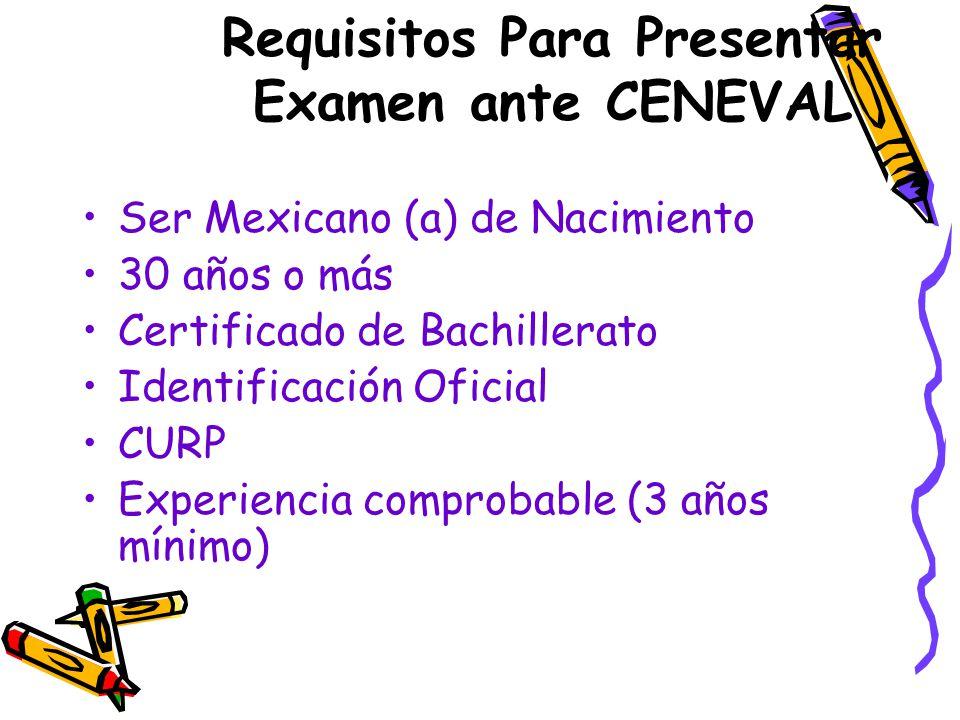 Requisitos Para Presentar Examen ante CENEVAL Ser Mexicano (a) de Nacimiento 30 años o más Certificado de Bachillerato Identificación Oficial CURP Experiencia comprobable (3 años mínimo)