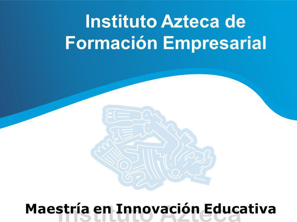 Instituto Azteca de Formación Empresarial Maestría en Innovación Educativa