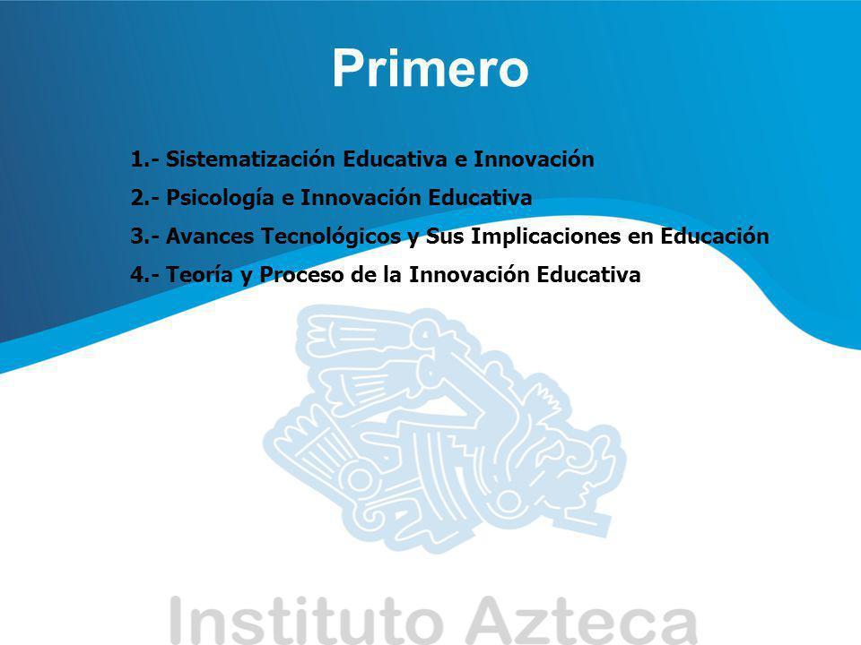 Primero 1.- Sistematización Educativa e Innovación 2.- Psicología e Innovación Educativa 3.- Avances Tecnológicos y Sus Implicaciones en Educación 4.-