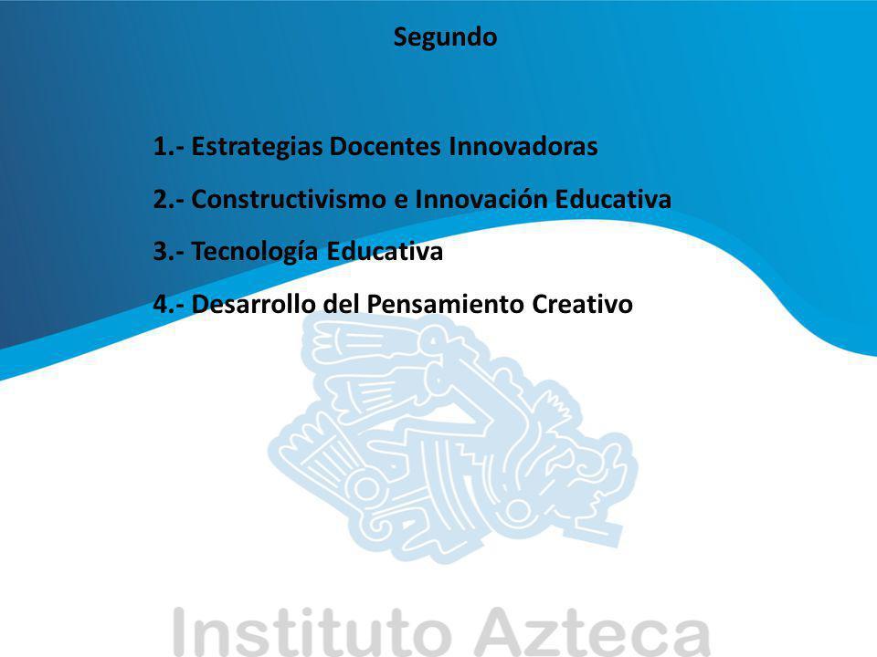 Segundo 1.- Estrategias Docentes Innovadoras 2.- Constructivismo e Innovación Educativa 3.- Tecnología Educativa 4.- Desarrollo del Pensamiento Creati