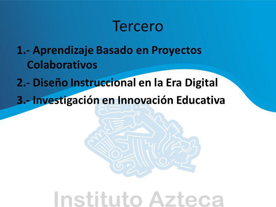 Tercero 1.- Aprendizaje Basado en Proyectos Colaborativos 2.- Diseño Instruccional en la Era Digital 3.- Investigación en Innovación Educativa