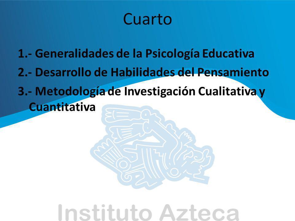 Cuarto 1.- Generalidades de la Psicología Educativa 2.- Desarrollo de Habilidades del Pensamiento 3.- Metodología de Investigación Cualitativa y Cuant