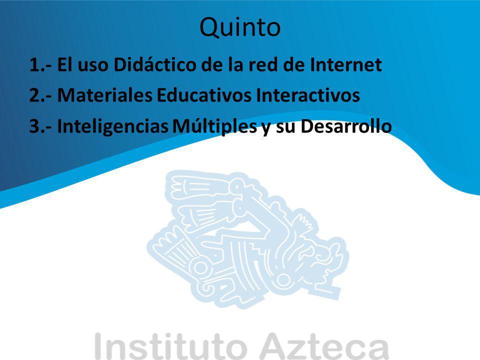 Quinto 1.- El uso Didáctico de la red de Internet 2.- Materiales Educativos Interactivos 3.- Inteligencias Múltiples y su Desarrollo