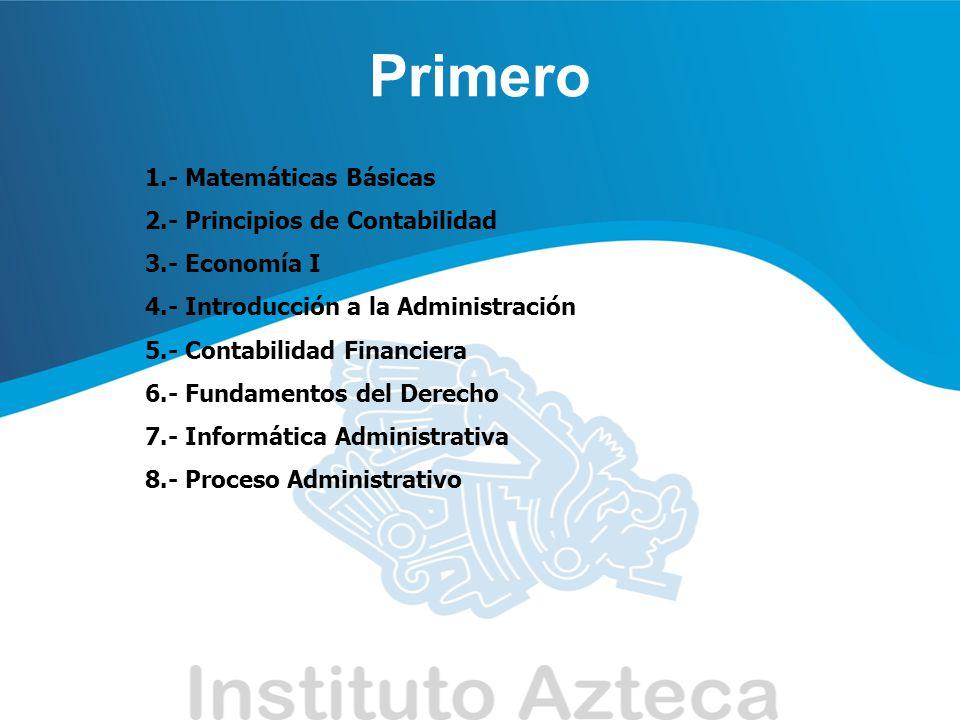 Primero 1.- Matemáticas Básicas 2.- Principios de Contabilidad 3.- Economía I 4.- Introducción a la Administración 5.- Contabilidad Financiera 6.- Fun