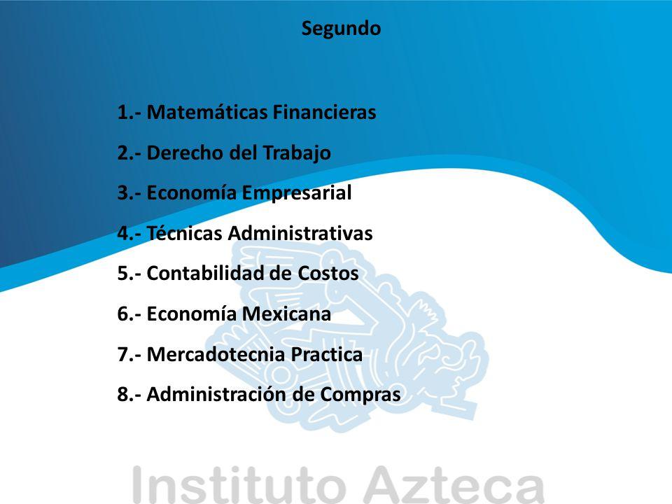 Segundo 1.- Matemáticas Financieras 2.- Derecho del Trabajo 3.- Economía Empresarial 4.- Técnicas Administrativas 5.- Contabilidad de Costos 6.- Econo