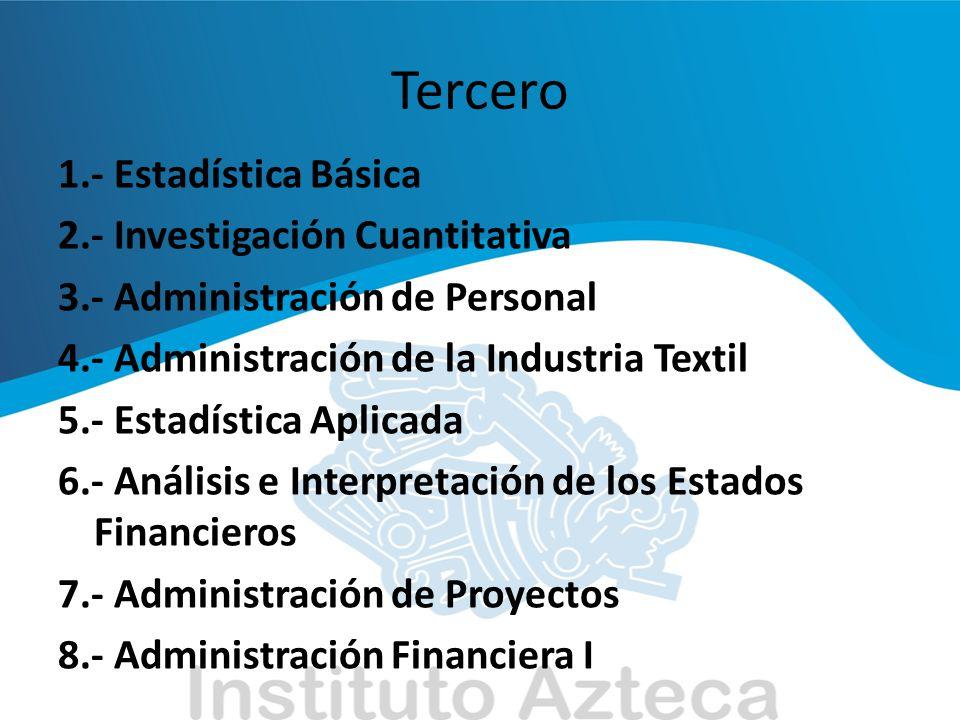Tercero 1.- Estadística Básica 2.- Investigación Cuantitativa 3.- Administración de Personal 4.- Administración de la Industria Textil 5.- Estadística