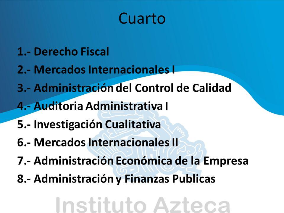 Quinto 1.- Técnica de Presupuestos 2.- Mercados Internacionales III 3.- Administración Financiera II 4.- Administración y Cambio Tecnológico 5.- Derecho Mercantil 6.- Métodos de Investigación Administrativa 7.- Administración y Mercados Financieros 8.- Administración Publica