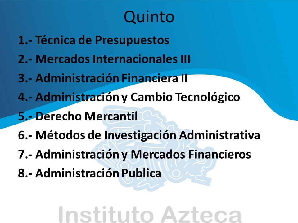 Quinto 1.- Técnica de Presupuestos 2.- Mercados Internacionales III 3.- Administración Financiera II 4.- Administración y Cambio Tecnológico 5.- Derec
