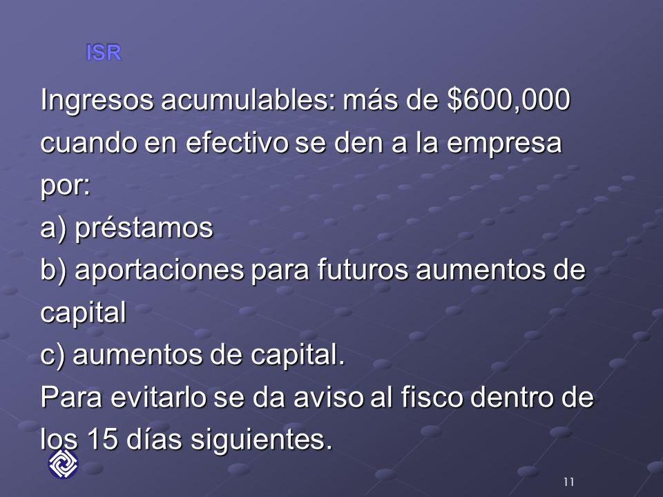 Ingresos acumulables: más de $600,000 cuando en efectivo se den a la empresa por: a) préstamos b) aportaciones para futuros aumentos de capital c) aumentos de capital.