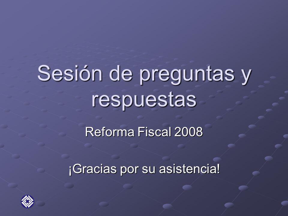 Sesión de preguntas y respuestas Reforma Fiscal 2008 ¡Gracias por su asistencia!