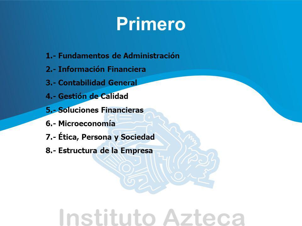 Primero 1.- Fundamentos de Administración 2.- Información Financiera 3.- Contabilidad General 4.- Gestión de Calidad 5.- Soluciones Financieras 6.- Mi