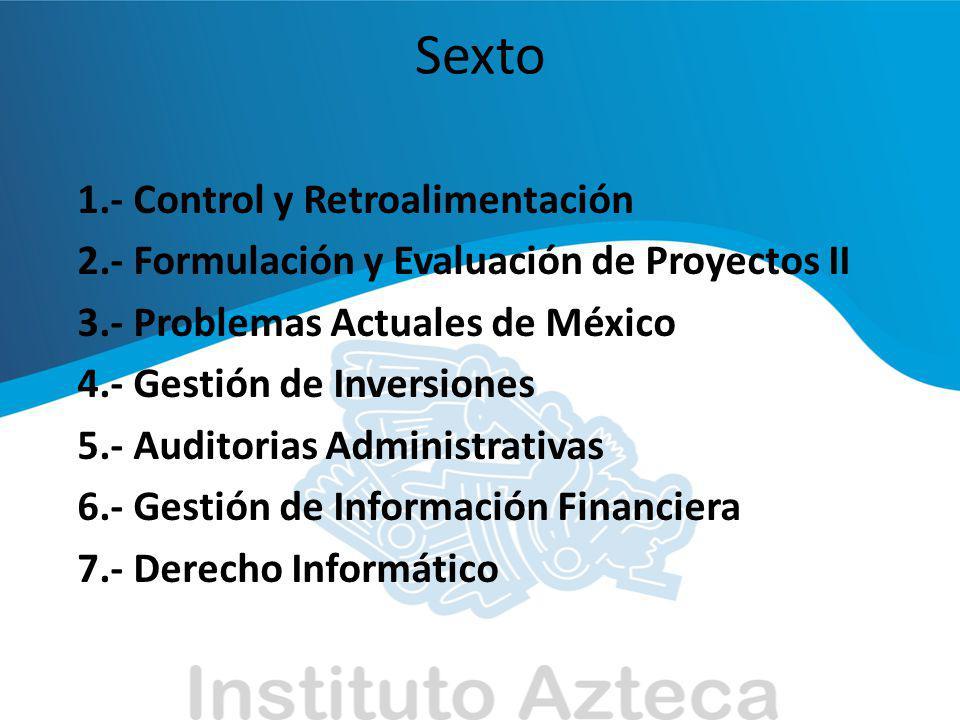 Sexto 1.- Control y Retroalimentación 2.- Formulación y Evaluación de Proyectos II 3.- Problemas Actuales de México 4.- Gestión de Inversiones 5.- Aud