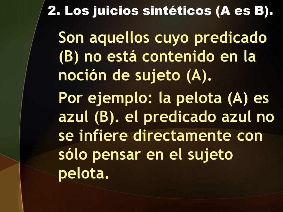 2. Los juicios sintéticos (A es B). Son aquellos cuyo predicado (B) no está contenido en la noción de sujeto (A). Por ejemplo: la pelota (A) es azul (