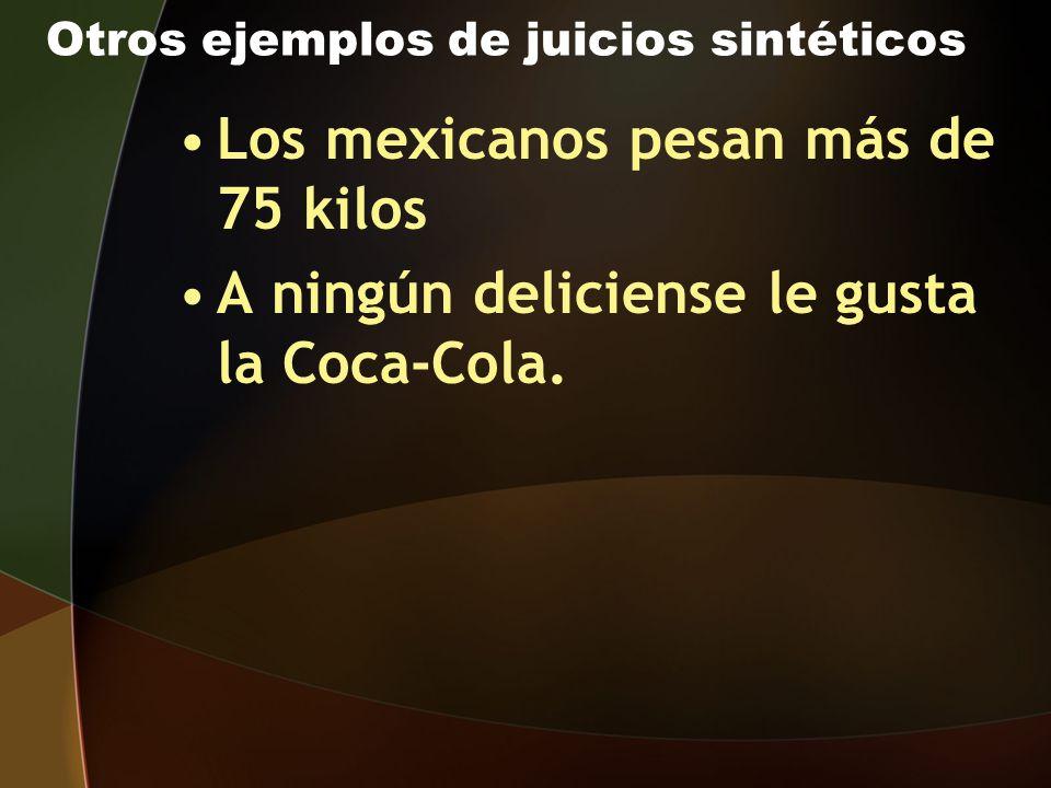 Otros ejemplos de juicios sintéticos Los mexicanos pesan más de 75 kilos A ningún deliciense le gusta la Coca-Cola.