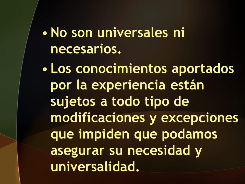 No son universales ni necesarios. Los conocimientos aportados por la experiencia están sujetos a todo tipo de modificaciones y excepciones que impiden