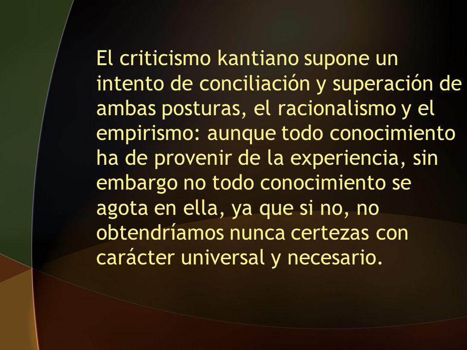 El criticismo kantiano supone un intento de conciliación y superación de ambas posturas, el racionalismo y el empirismo: aunque todo conocimiento ha d