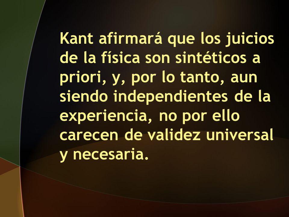 Kant afirmará que los juicios de la física son sintéticos a priori, y, por lo tanto, aun siendo independientes de la experiencia, no por ello carecen