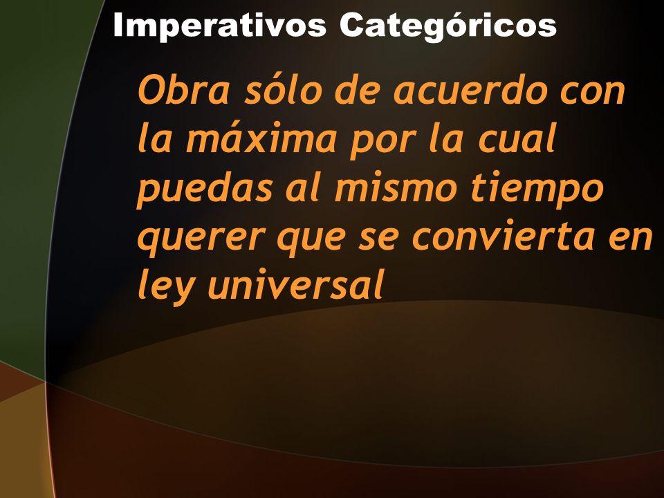Imperativos Categóricos Obra sólo de acuerdo con la máxima por la cual puedas al mismo tiempo querer que se convierta en ley universal
