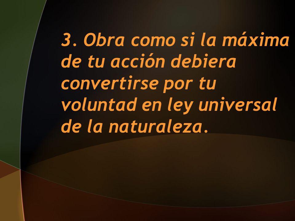 3. Obra como si la máxima de tu acción debiera convertirse por tu voluntad en ley universal de la naturaleza.
