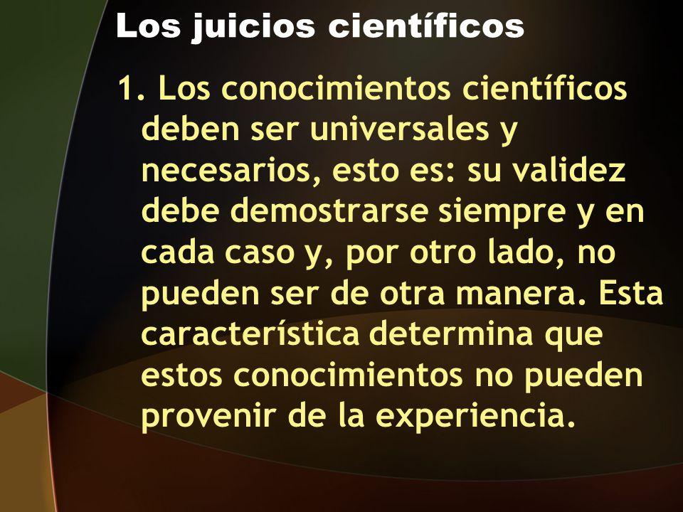 Los juicios científicos 1. Los conocimientos científicos deben ser universales y necesarios, esto es: su validez debe demostrarse siempre y en cada ca