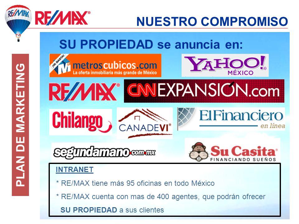 NUESTRO COMPROMISO SU PROPIEDAD se anuncia en: INTRANET * RE/MAX tiene más 95 oficinas en todo México * RE/MAX cuenta con mas de 400 agentes, que podrán ofrecer SU PROPIEDAD a sus clientes