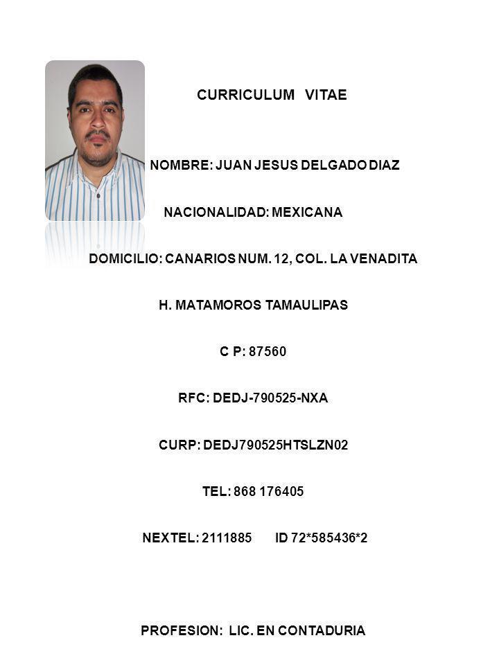 CURRICULUM VITAE NOMBRE: JUAN JESUS DELGADO DIAZ NACIONALIDAD: MEXICANA DOMICILIO: CANARIOS NUM. 12, COL. LA VENADITA H. MATAMOROS TAMAULIPAS C P: 875