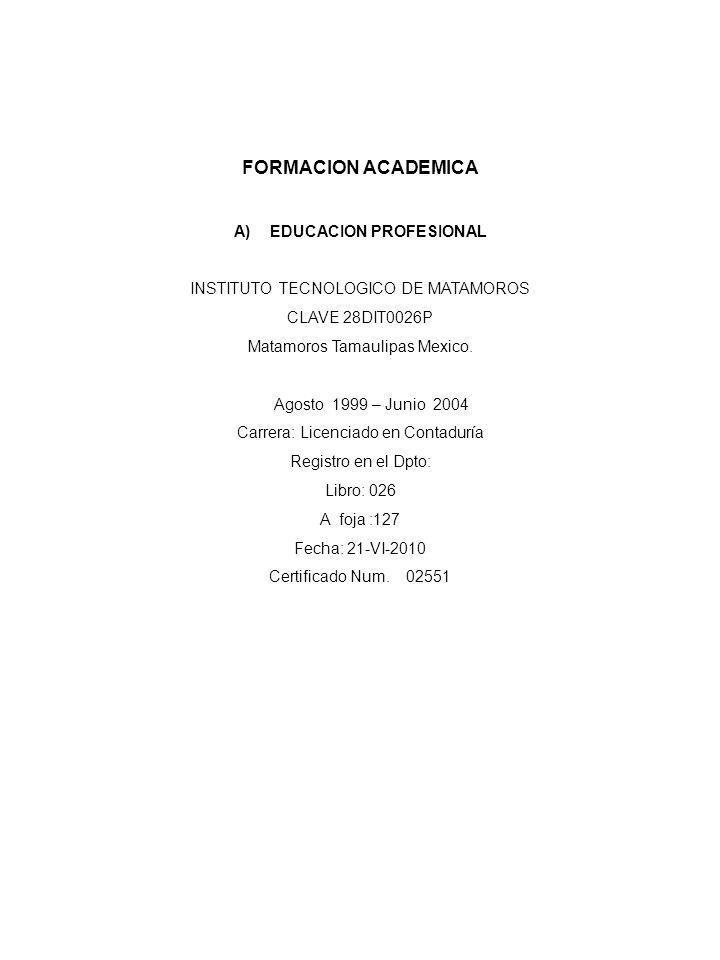 FORMACION ACADEMICA A)EDUCACION PROFESIONAL INSTITUTO TECNOLOGICO DE MATAMOROS CLAVE 28DIT0026P Matamoros Tamaulipas Mexico. Agosto 1999 – Junio 2004