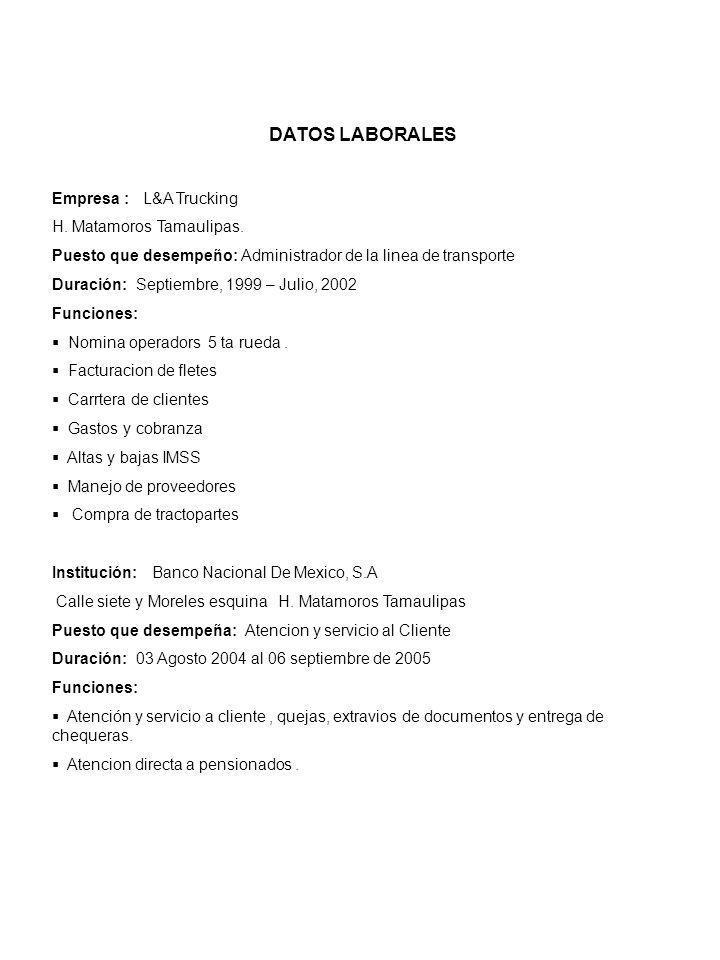 DATOS LABORALES Empresa : L&A Trucking H. Matamoros Tamaulipas. Puesto que desempeño: Administrador de la linea de transporte Duración: Septiembre, 19