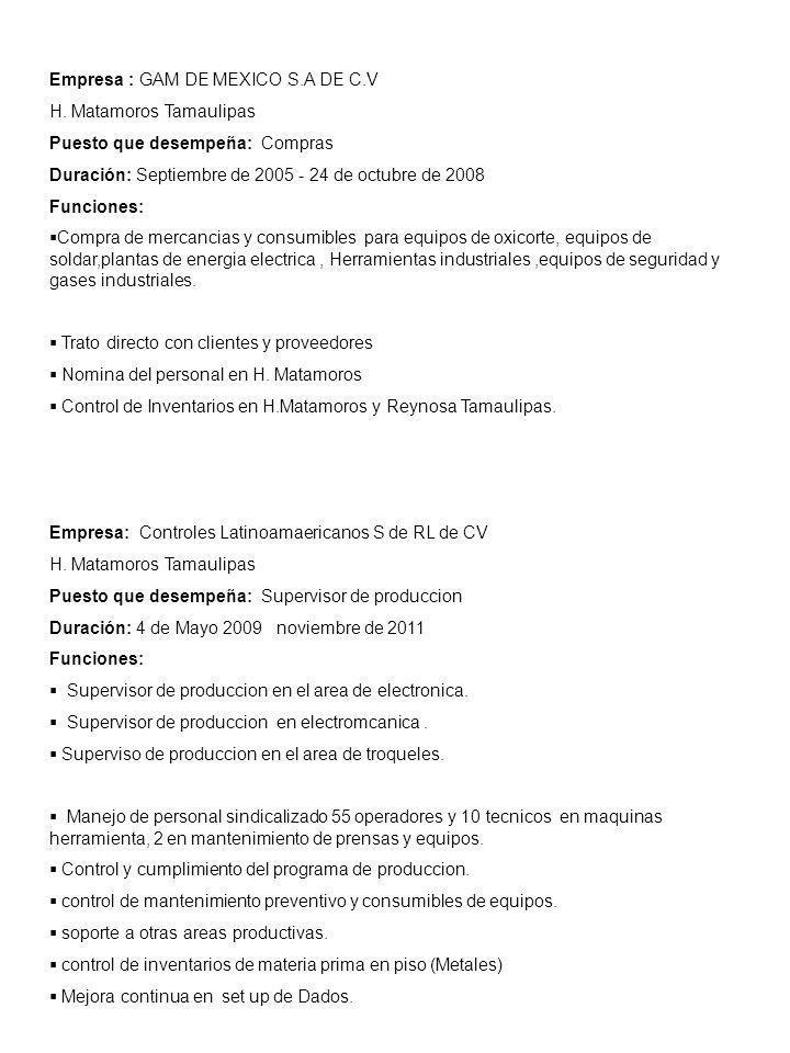 Empresa : GAM DE MEXICO S.A DE C.V H. Matamoros Tamaulipas Puesto que desempeña: Compras Duración: Septiembre de 2005 - 24 de octubre de 2008 Funcione