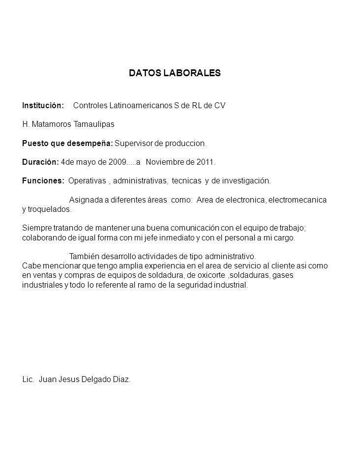 DATOS LABORALES Institución: Controles Latinoamericanos S de RL de CV H. Matamoros Tamaulipas Puesto que desempeña: Supervisor de produccion. Duración