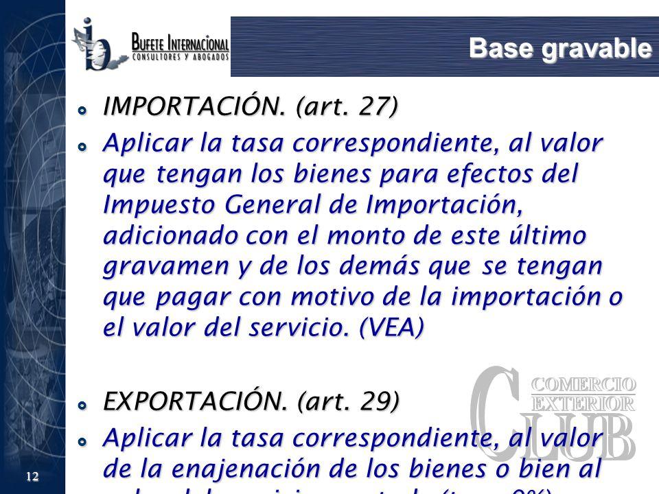12 Base gravable IMPORTACIÓN. (art. 27) IMPORTACIÓN. (art. 27) Aplicar la tasa correspondiente, al valor que tengan los bienes para efectos del Impues