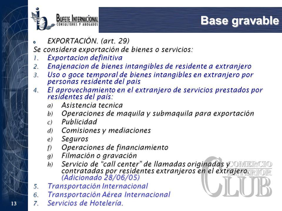 13 Base gravable EXPORTACIÓN. (art. 29) EXPORTACIÓN. (art. 29) Se considera exportación de bienes o servicios: 1. Exportacion definitiva 2. Enajenacio