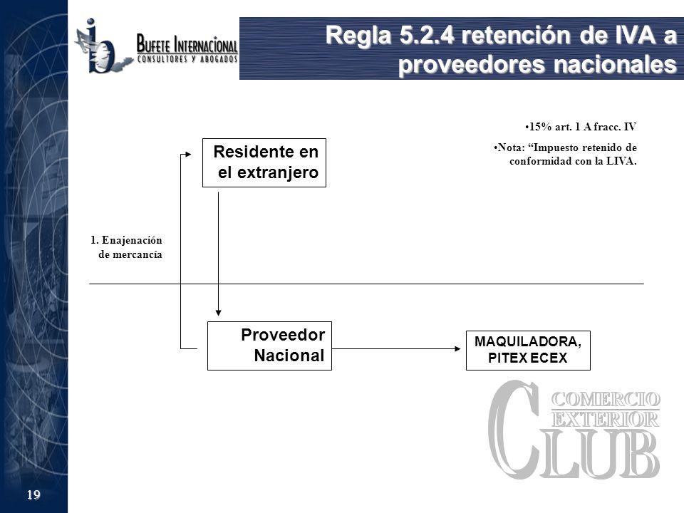 19 Regla 5.2.4 retención de IVA a proveedores nacionales Residente en el extranjero Proveedor Nacional 1. Enajenación de mercancía MAQUILADORA, PITEX