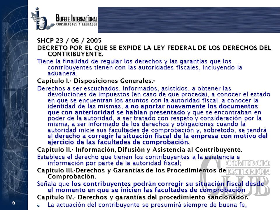 6 SHCP 23 / 06 / 2005 DECRETO POR EL QUE SE EXPIDE LA LEY FEDERAL DE LOS DERECHOS DEL CONTRIBUYENTE. Tiene la finalidad de regular los derechos y las