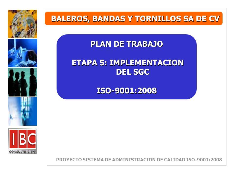 BALEROS, BANDAS Y TORNILLOS SA DE CV PLAN DE TRABAJO ETAPA 5: IMPLEMENTACION DEL SGC ETAPA 5: IMPLEMENTACION DEL SGCISO-9001:2008 PROYECTO SISTEMA DE