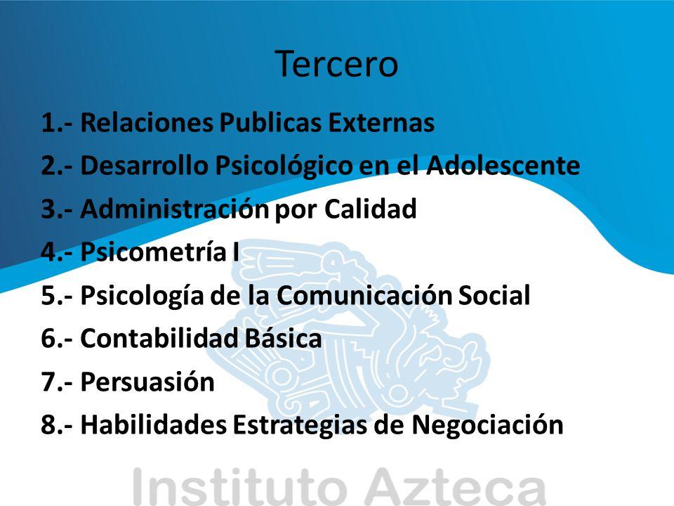 Tercero 1.- Relaciones Publicas Externas 2.- Desarrollo Psicológico en el Adolescente 3.- Administración por Calidad 4.- Psicometría I 5.- Psicología