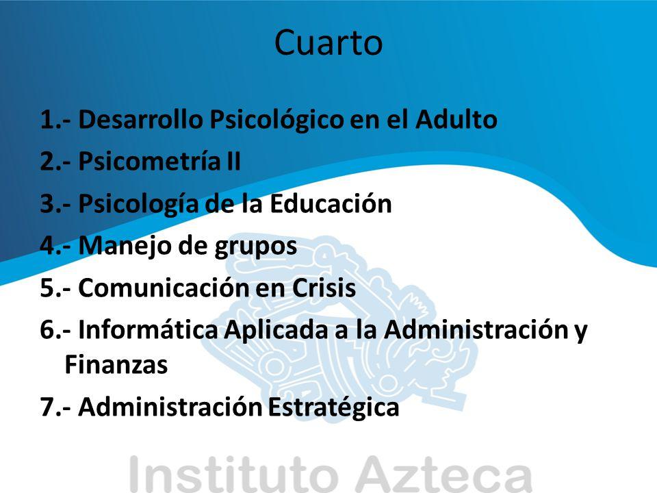 Cuarto 1.- Desarrollo Psicológico en el Adulto 2.- Psicometría II 3.- Psicología de la Educación 4.- Manejo de grupos 5.- Comunicación en Crisis 6.- I